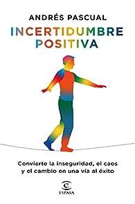 Incertidumbre positiva: Convierte la inseguridad, el caos y el cambio en una vía al éxito par Andres Pascual