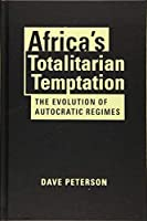 Africa's Totalitarian Temptation: The Evolution of Autocratic Regimes