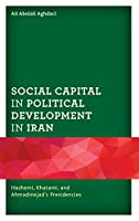 Social Capital in Political Development in Iran: Hashemi, Khatami, and Ahmadinejad's Presidencies