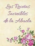 Las Recetas Increíbles de la Abuela: RECETARIO DE COCINA PARA ESCRIBIR. Libro de Recetas en Blanco. Un Regalo Maravilloso para una Mujer