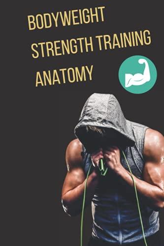 Bodyweight Strength Training Anatomy: The Complete Bodyweight Training (bodyweight strength training anatomy bodyweight scales bodyweight training bodyweight exercises bodyweight workout)