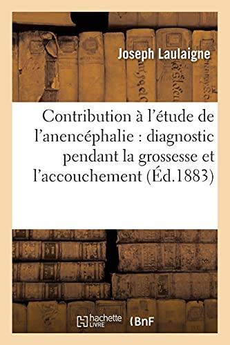 Contribution À l'Étude de l'Anencéphalie: Diagnostic Pendant La Grossesse Et l'Accouchement (Sciences)