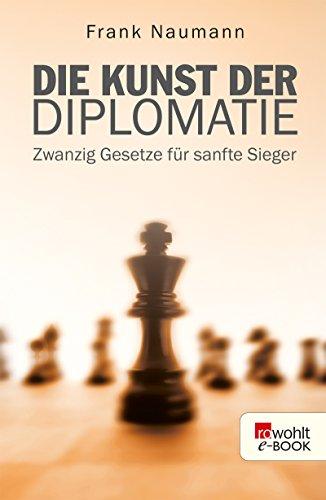 Die Kunst der Diplomatie: Zwanzig Gesetze für sanfte Sieger