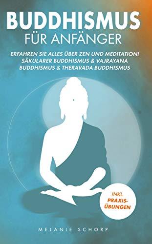 Buddhismus für Anfänger: Erfahren Sie alles über Zen und Meditation! Säkularer Buddhismus & Vajrayana Buddhismus & Theravada Buddhismus Inkl. Praxisübungen!
