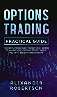 Options Trading Practical Guide: The Complete Beginner Friendly Crash Course To Making Money Trading Options Even If You Never Bought a Stock Before
