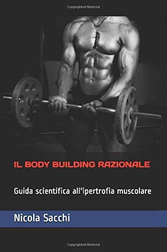 IL BODY BUILDING RAZIONALE: Guida scientifica all'ipertrofia muscolare
