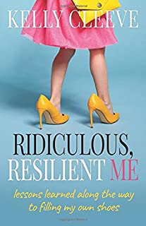 Ridiculous, Resilient Me: Lessons Learned Along the Way to Filling My Own Shoes