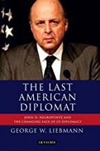 The Last American Diplomat: John D Negroponte and the Changing Face of US Diplomacy (International Library of Twentieth Century History) by George W. Liebmann (2012-02-15)
