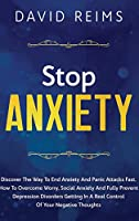 Stop Anxiety: Discover the Way to End Anxiety and Panic Attacks Fast. How to Overcome Worry, Social Anxiety and Fully Prevent Depression Disorders Getting in A Real Control of Your Negative Thoughts. (Anxiety Therapies)