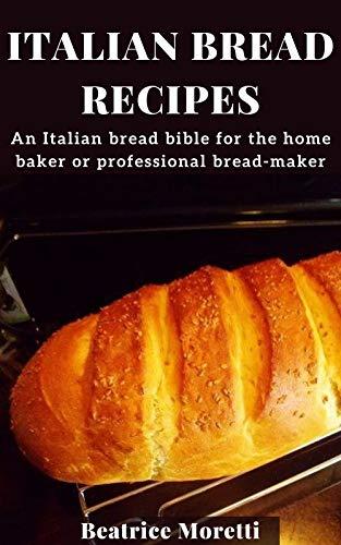 Italian Bread Recipes: An Italian bread bible for the home baker or professional bread-maker (English Edition)