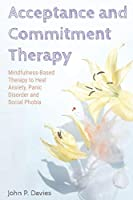Acceptance and Commitment Therapy: Mindfulness-Based Therapy to Heal Anxiety, Panic Disorder and Social Phobia