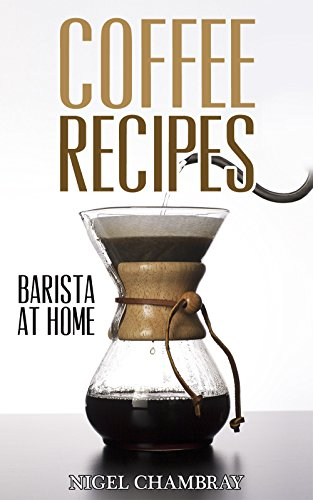 Coffee Recipes: Barista at Home - A Pour Over Coffee Bean Lover Guide from Espresso Roast to Iced Coffee Cup Drinks (English Edition)