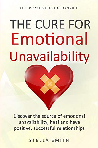 Book: The Cure for Emotional Unavailability - Discover the source of emotional unavailability, heal and have positive, successful relationships. (The Positive Relationship) by Stella Smith