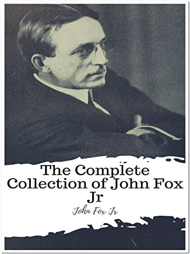 The Complete Collection of John Fox Jr (Annotated): Collection Includes A Cumberland Vendetta, A Knight Of The Cumberland, A Mountain Europa, Crittenden, Erskine Dale, And More (English Edition)