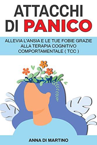 Attacchi di Panico: Allevia l'ansia e le tue fobie grazie alla terapia cognitivo comportamentale - TCC