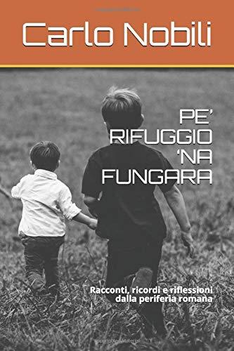 PE' RIFUGGIO 'NA FUNGARA: Racconti, ricordi e riflessioni dalla periferia romana