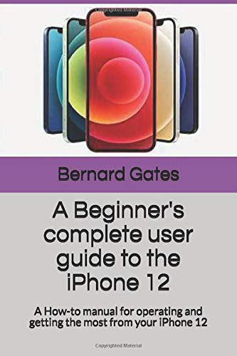 A Beginner's complete user guide to the iPhone 12: A How-to manual for operating and getting the most from your iPhone 12