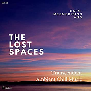 The Lost Spaces - Calm, Mesmerizing And Transcendent Ambient Chill Music - Vol. 10
