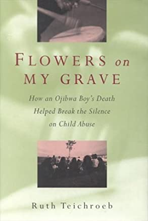 Flowers on My Grave: How an Ojibwa Boys Death Helped Break the Silence on Child Abuse by Ruth Teichroeb (1996-02-01)