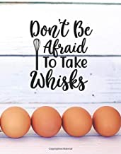 """""""Don't Be Afraid To Take Whisks"""" Blank Recipe Journal: Blank Recipe Book To Create Your Own Custom Cookbook and Collection..."""