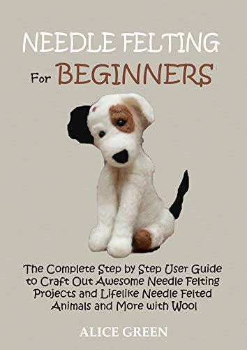 Needle Felting for Beginners: The Complete Step by Step User Guide to Craft Out Awesome Needle Felting Projects and Lifelike Needle Felted Animals and More with Wool