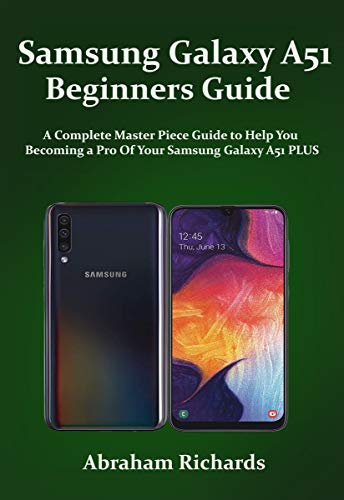 Samsung Galaxy A51 Beginners Guide: A Complete Master Piece Guide to Help You Becoming a Pro Of Your Samsung Galaxy A51 PLUS (English Edition)