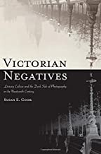 Victorian Negatives: Literary Culture and the Dark Side of Photography in the Nineteenth Century (SUNY series, Studies in the Long Nineteenth Century)