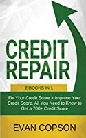 Credit Repair: Fix Your Credit Score + Improve Your Credit Score. All You Need to Know to Get a 700+ Credit Score