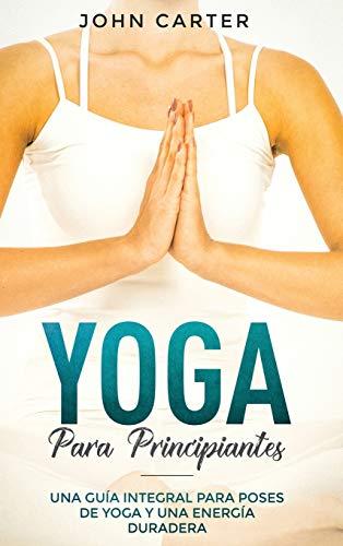 Yoga Para Principiantes: Una Guía Integral Para Poses De Yoga Y Una Energía Duradera (Yoga for Beginners Spanish Version) (1) (Relajación)