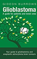 Glioblastoma - A guide for patients and loved ones: Your guide to glioblastoma and anaplastic astrocytoma brain tumours