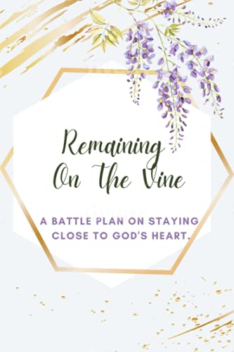 Remaining On The Vine: A Battle Plan On Staying Close To God's Heart