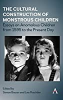 The Cultural Construction of Monstrous Children: Essays on Anomalous Children from 1595 to the Present Day (Anthem Studies in Gothic Literature)