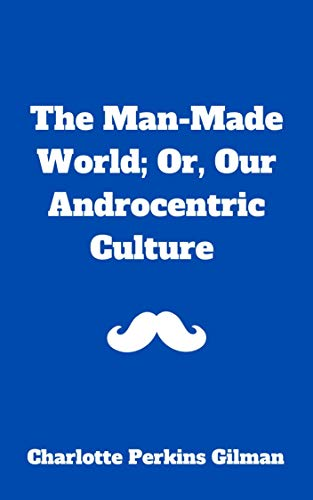 The Man-Made World; Or, Our Androcentric Culture (English Edition)