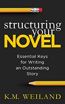 Structuring Your Novel: Essential Keys for Writing an Outstanding Story (Helping Writers Become Authors Book 3) by [K.M. Weiland]