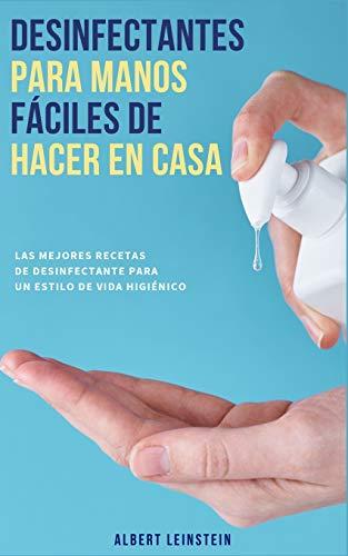 Desinfectantes para Manos fáciles de Hacer en Casa: Las Mejores Recetas de Desinfectante para un Estilo de Vida Higiénico: Las Mejores Recetas de Desinfectante para un Estilo de Vida Higiénico