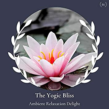 The Yogic Bliss - Ambient Relaxation Delight