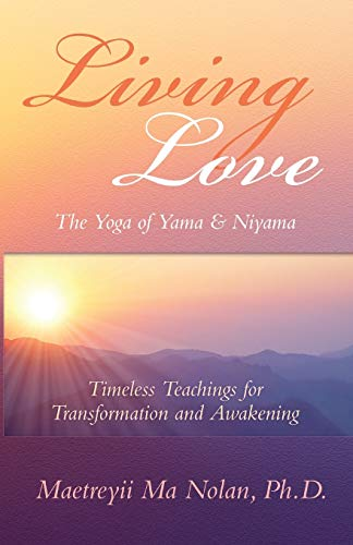 Book: Living Love, The Yoga of Yama & Niyama - Timeless Teachings for Transformation and Awakening by Maetreyii Ma Nolan, Ph.D.