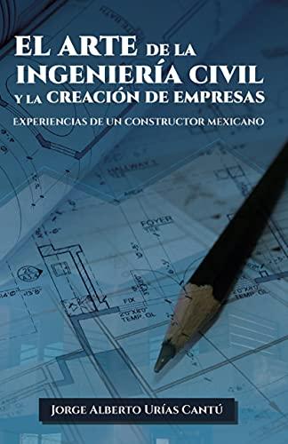 El Arte de la Ingeniería Civil y la Creación de Empresas: Experiencias de un Constructor Mexicano (Spanish Edition)