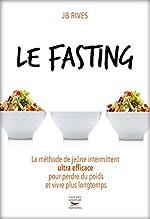 Le Fasting - La méthode de jeûne intermittent ultra efficace pour perdre du poids et vivre longtemps de JB Rives