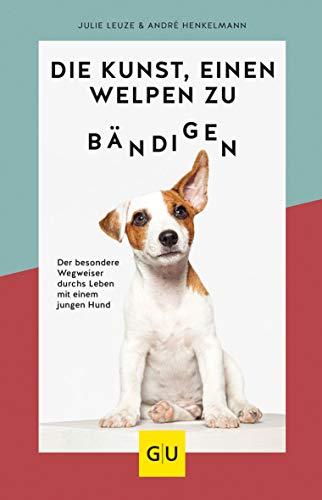 Die Kunst, einen Welpen zu bändigen: Der besondere Wegweiser durchs Leben mit einem jungen Hund (GU Tier Spezial)