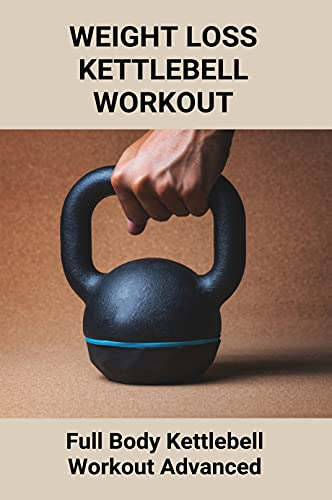 Weight Loss Kettlebell Workout: Full Body Kettlebell Workout Advanced: Kettlebell Weight Loss Before And After (English Edition)