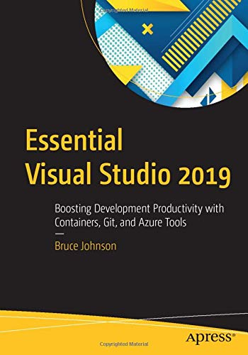 Essential Visual Studio 2019: Boosting Development Productivity with Containers, Git, and Azure Tools