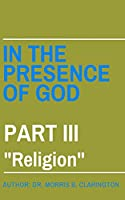 """In the Presence of God: Part III: """"Religion"""""""