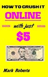 How To Crush It Online with just $5 (English Edition)