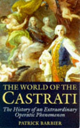 World of the Castrati: The History of an Extraordinary Operatic Phenomenon