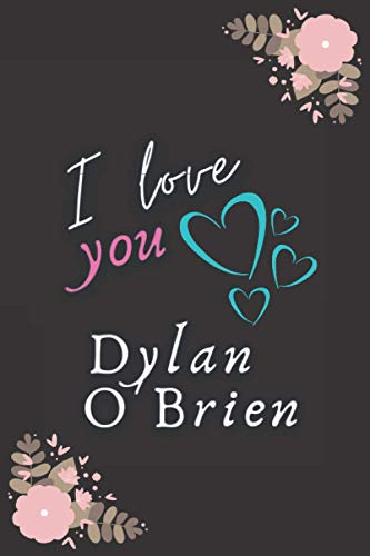 I love you Dylan O'brien: Elegent Notebook for dylan O'brien fans, Make it a Great gift idea for Christmas & Birthday or keep it for your self, ... Make your life happy with the Actor you love.