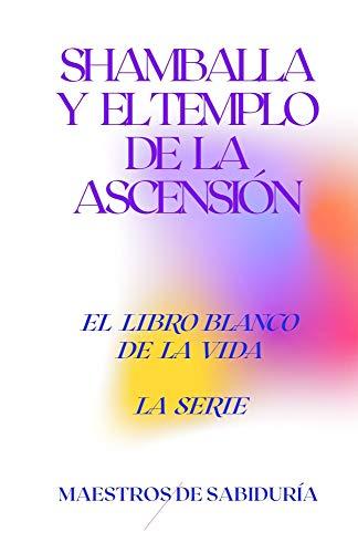 SHAMBALLA Y EL TEMPLO DE LA ASCENSIÓN (El Libro Blanco de la Vida La Serie nº 7) (Spanish Edition)
