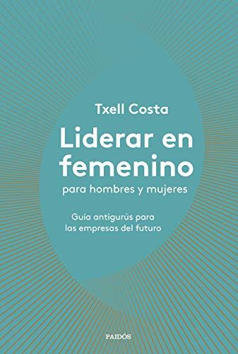Liderar en femenino para hombres y mujeres: Guía antigurús para las empresas del futuro (Divulgación-Autoayuda)
