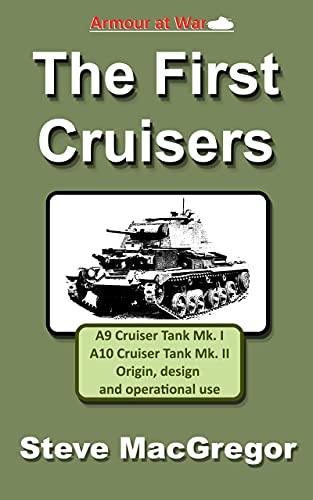 The First Cruisers: The origin, design, development, production and operational use of the British A9 Cruiser Tank Mk. I and A10 Cruiser Tank Mk. II (Armour at War) (English Edition)