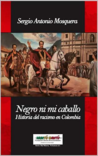 NEGRO NI MI CABALLO: Historia del racismo en Colombia